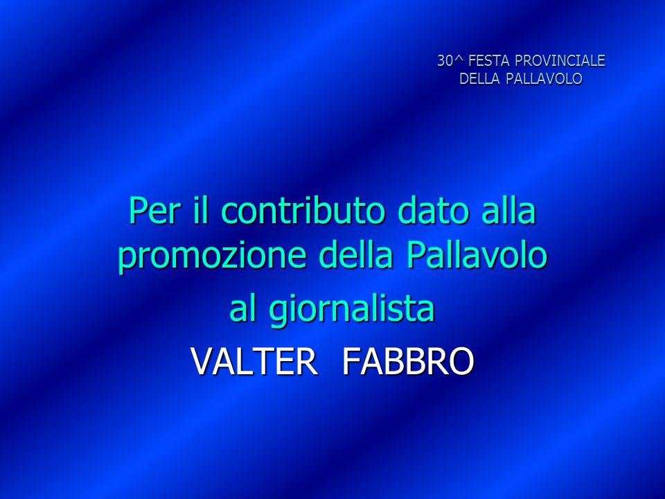 30^ FESTA PROVINCIALE DELLA PALLAVOLO Per il contributo dato alla promozione della Pallavolo al giornalista VALTER FABBRO