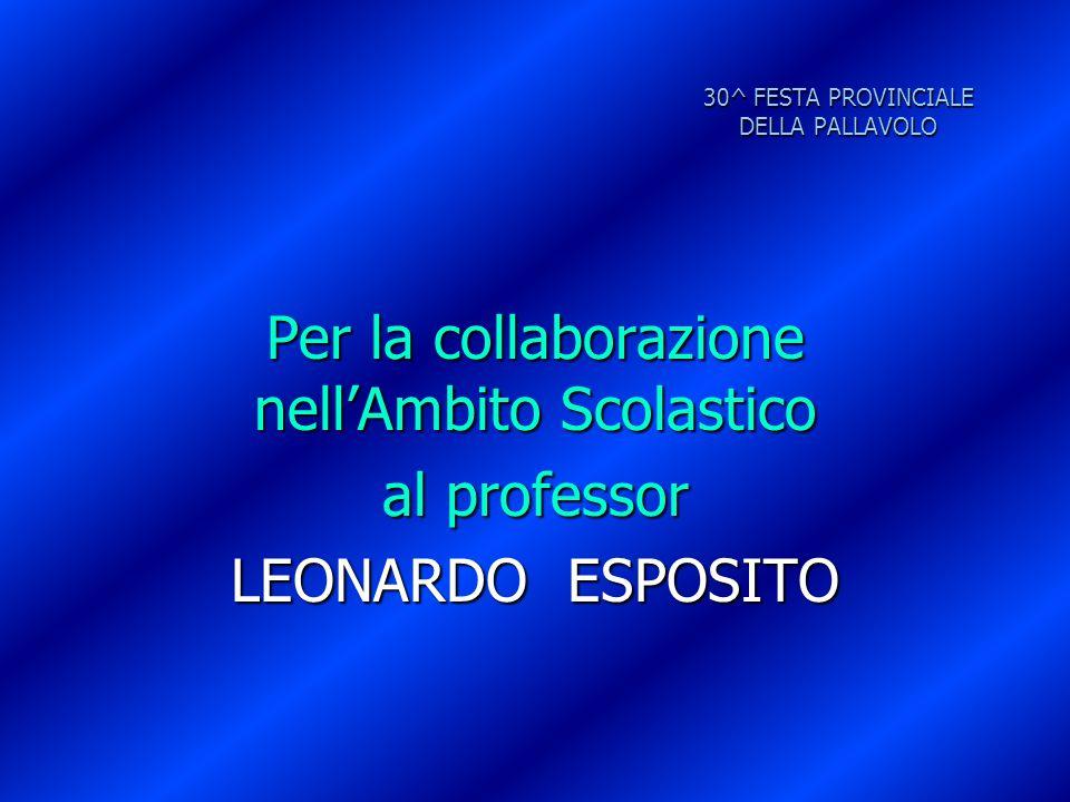 30^ FESTA PROVINCIALE DELLA PALLAVOLO Per la collaborazione nell'Ambito Scolastico al professor LEONARDO ESPOSITO