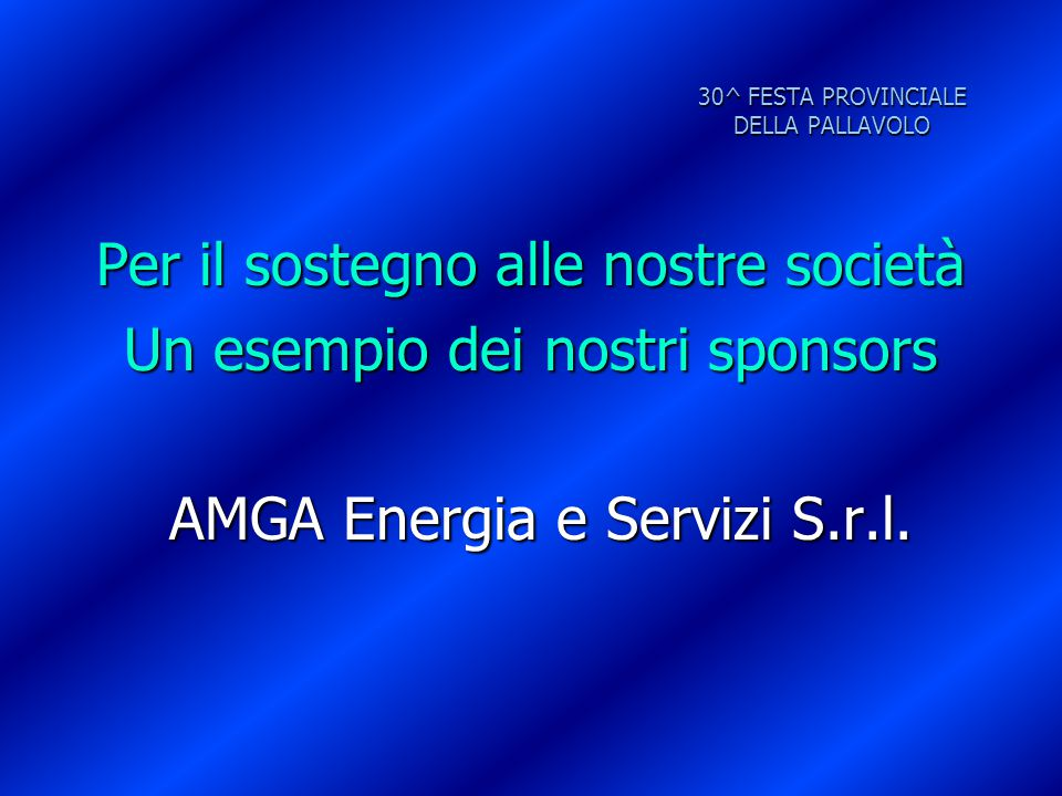 30^ FESTA PROVINCIALE DELLA PALLAVOLO Per il sostegno alle nostre società Un esempio dei nostri sponsors AMGA Energia e Servizi S.r.l. AMGA Energia e