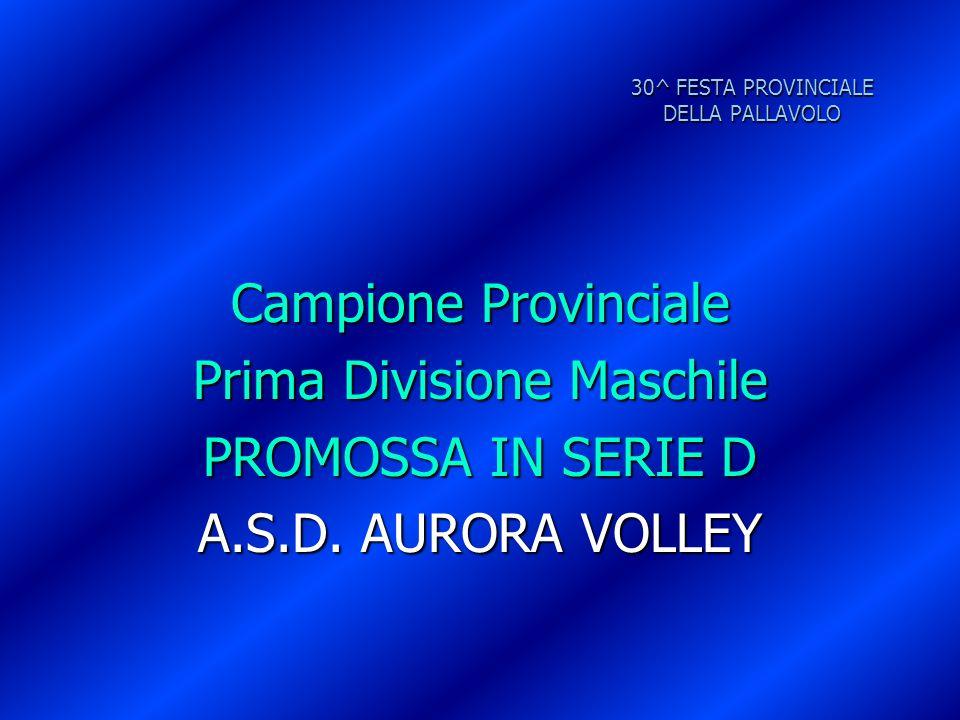 30^ FESTA PROVINCIALE DELLA PALLAVOLO Campione Provinciale Prima Divisione Maschile PROMOSSA IN SERIE D A.S.D. AURORA VOLLEY