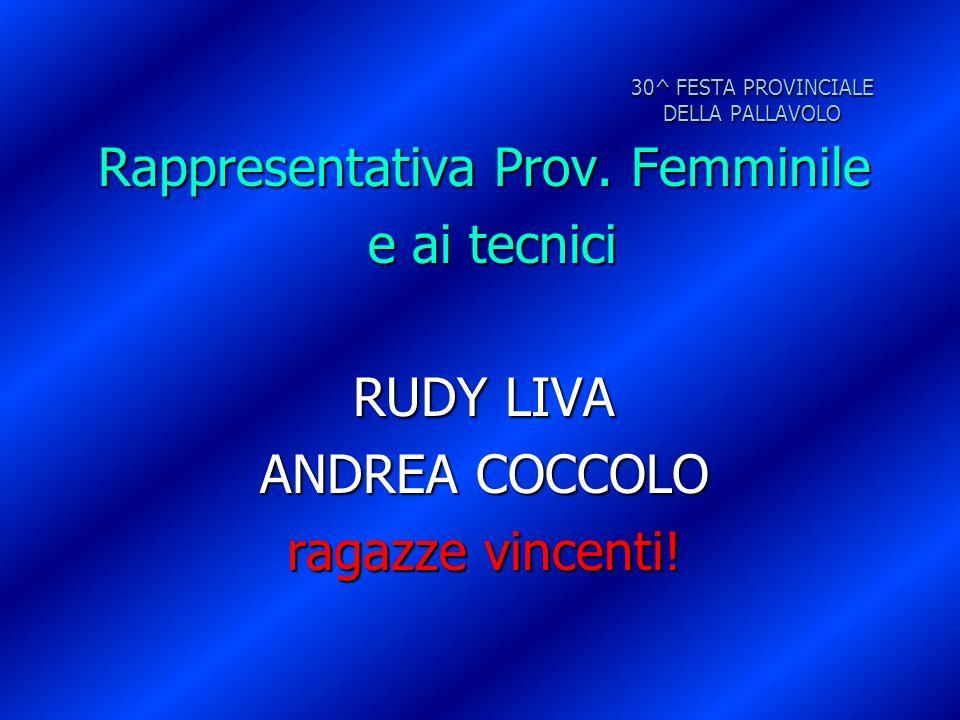 30^ FESTA PROVINCIALE DELLA PALLAVOLO Rappresentativa Prov. Femminile e ai tecnici e ai tecnici RUDY LIVA ANDREA COCCOLO ragazze vincenti!