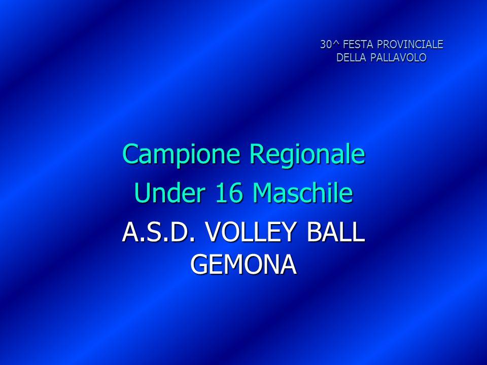 30^ FESTA PROVINCIALE DELLA PALLAVOLO Campione Regionale Under 16 Maschile A.S.D. VOLLEY BALL GEMONA