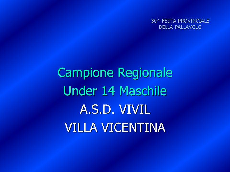 30^ FESTA PROVINCIALE DELLA PALLAVOLO Campione Regionale Under 14 Maschile A.S.D. VIVIL VILLA VICENTINA
