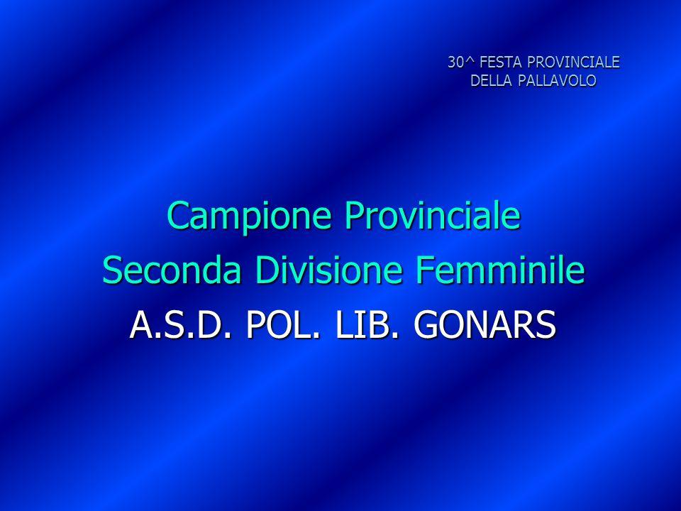 30^ FESTA PROVINCIALE DELLA PALLAVOLO Campione Provinciale Seconda Divisione Femminile A.S.D. POL. LIB. GONARS