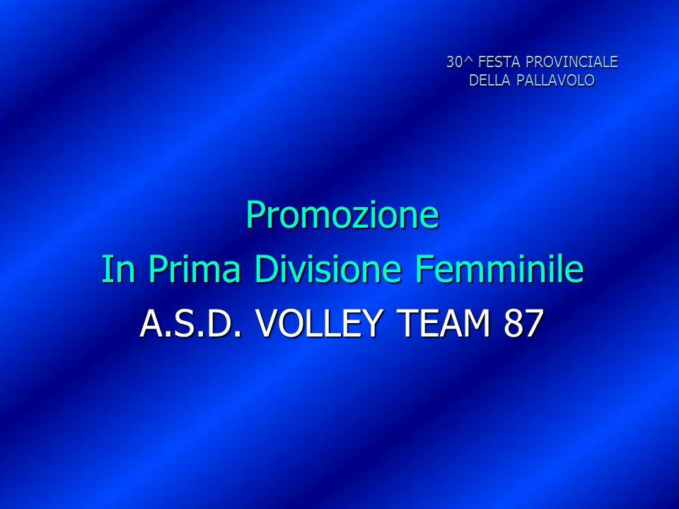 30^ FESTA PROVINCIALE DELLA PALLAVOLO Promozione In Prima Divisione Femminile A.S.D. VOLLEY TEAM 87