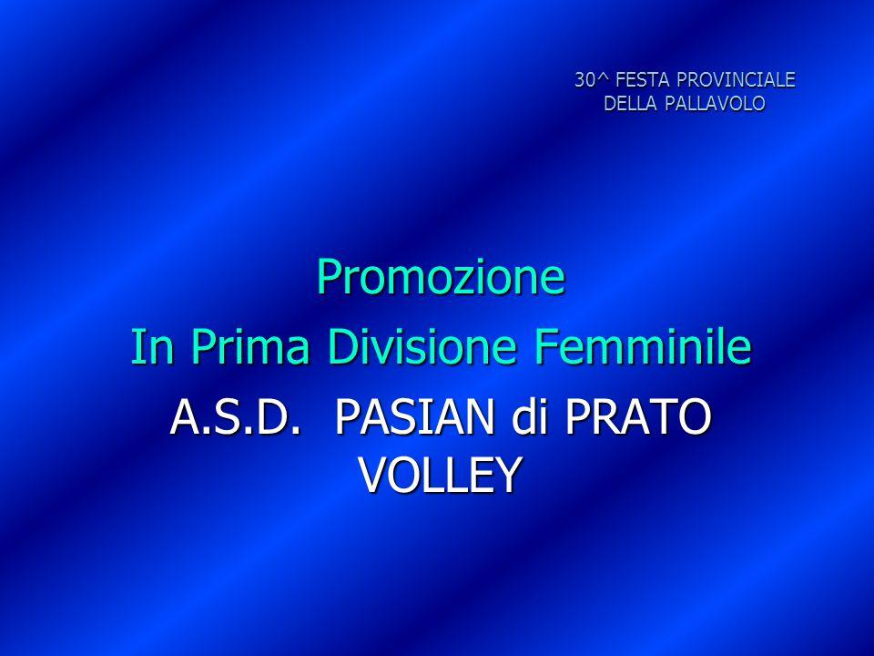 30^ FESTA PROVINCIALE DELLA PALLAVOLO Promozione In Prima Divisione Femminile A.S.D. PASIAN di PRATO VOLLEY