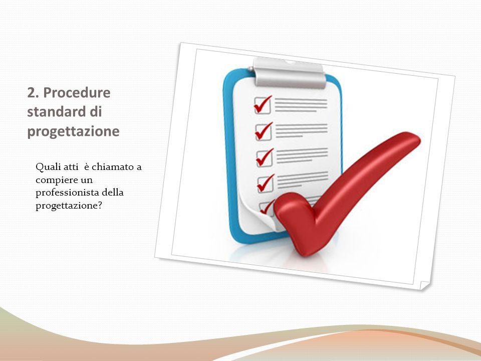 2. Procedure standard di progettazione Quali atti è chiamato a compiere un professionista della progettazione?