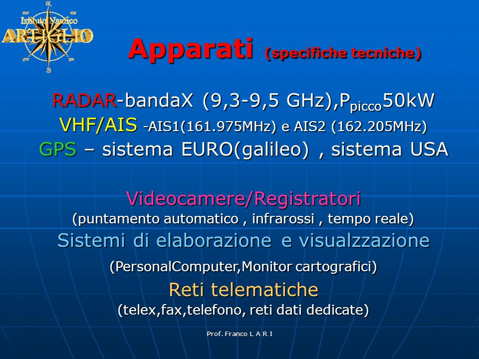Prof. Franco L A R I RADAR-bandaX (9,3-9,5 GHz),P picco 50kW VHF/AIS -AIS1(161.975MHz) e AIS2 (162.205MHz) GPS – sistema EURO(galileo), sistema USA Vi
