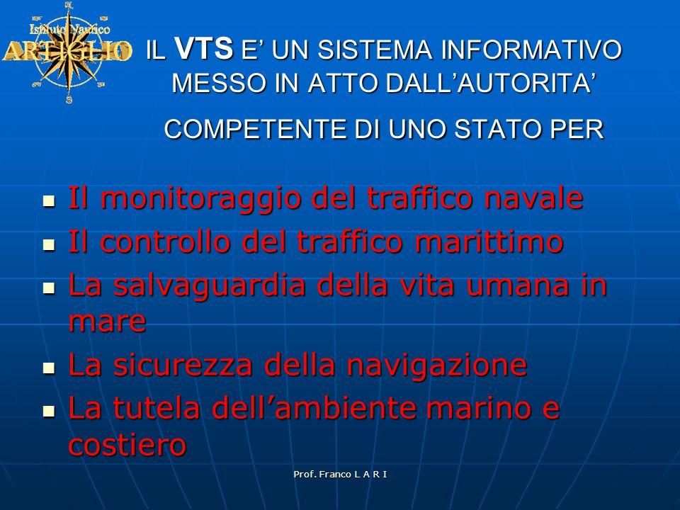 Prof. Franco L A R I IL VTS E' UN SISTEMA INFORMATIVO MESSO IN ATTO DALL'AUTORITA' COMPETENTE DI UNO STATO PER  Il monitoraggio del traffico navale 