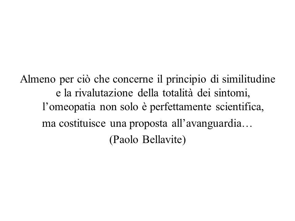Almeno per ciò che concerne il principio di similitudine e la rivalutazione della totalità dei sintomi, l'omeopatia non solo è perfettamente scientifica, ma costituisce una proposta all'avanguardia… (Paolo Bellavite)