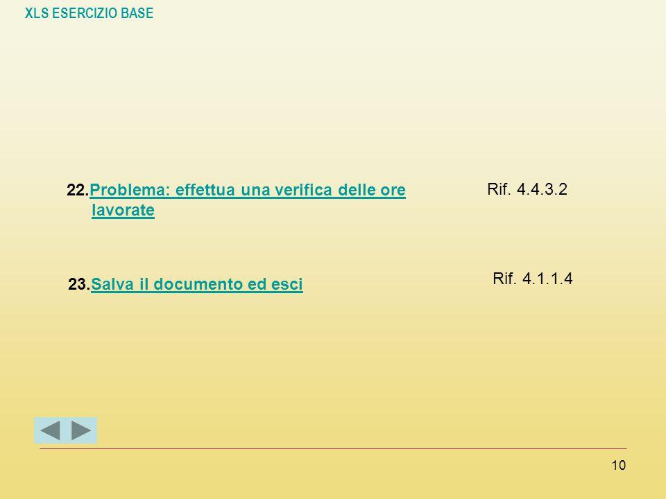 XLS ESERCIZIO BASE 10 22.Problema: effettua una verifica delle ore lavorateProblema: effettua una verifica delle ore lavorate Rif. 4.4.3.2 23.Salva il