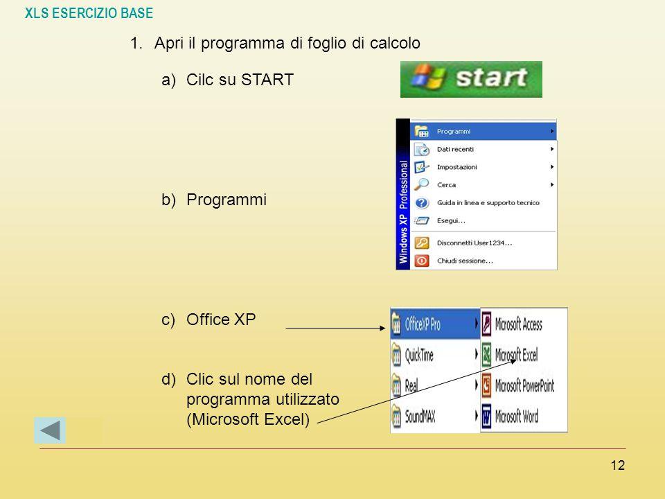 XLS ESERCIZIO BASE 12 1.Apri il programma di foglio di calcolo a)Cilc su START b)Programmi c)Office XP d)Clic sul nome del programma utilizzato (Micro