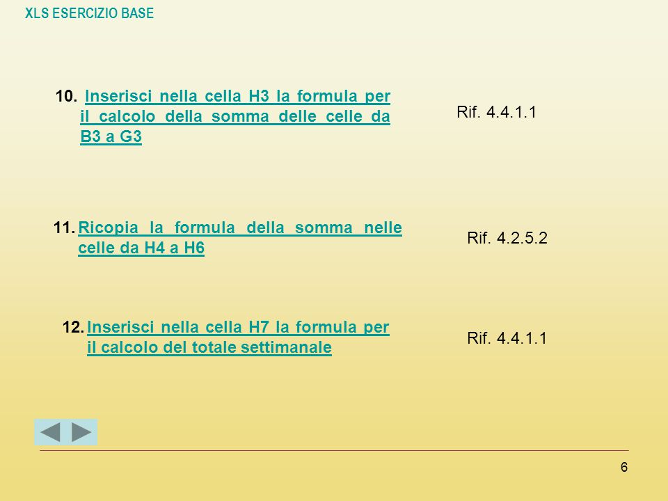 XLS ESERCIZIO BASE 6 10. Inserisci nella cella H3 la formula per il calcolo della somma delle celle da B3 a G3Inserisci nella cella H3 la formula per