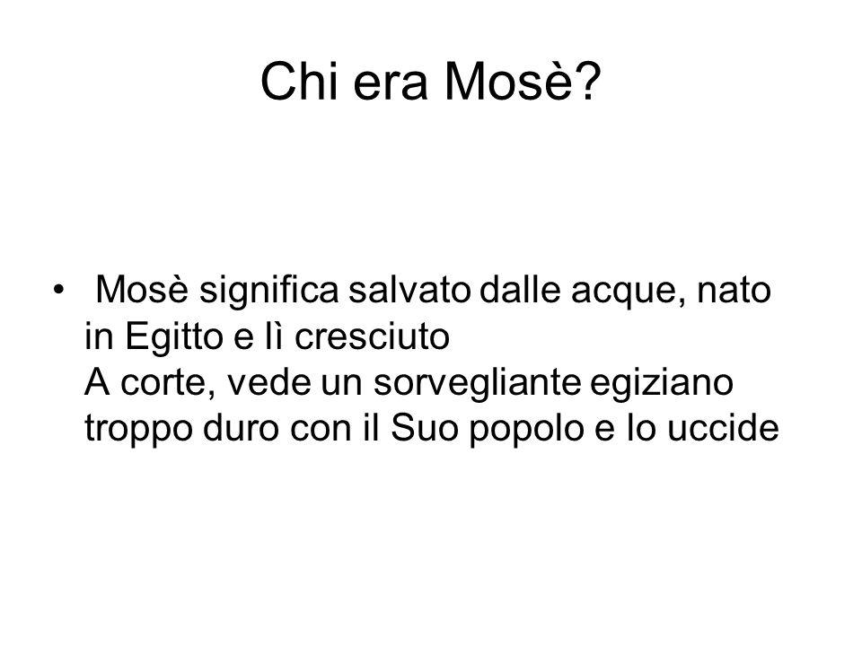 Chi era Mosè? • Mosè significa salvato dalle acque, nato in Egitto e lì cresciuto A corte, vede un sorvegliante egiziano troppo duro con il Suo popolo