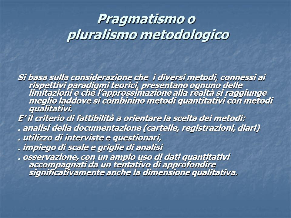 Pragmatismo o pluralismo metodologico Si basa sulla considerazione che i diversi metodi, connessi ai rispettivi paradigmi teorici, presentano ognuno delle limitazioni e che l'approssimazione alla realtà si raggiunge meglio laddove si combinino metodi quantitativi con metodi qualitativi.