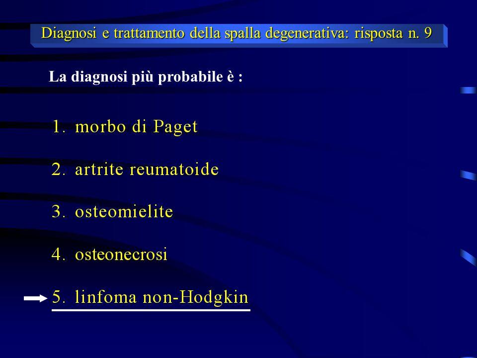 La diagnosi più probabile è : Diagnosi e trattamento della spalla degenerativa: risposta n. 9