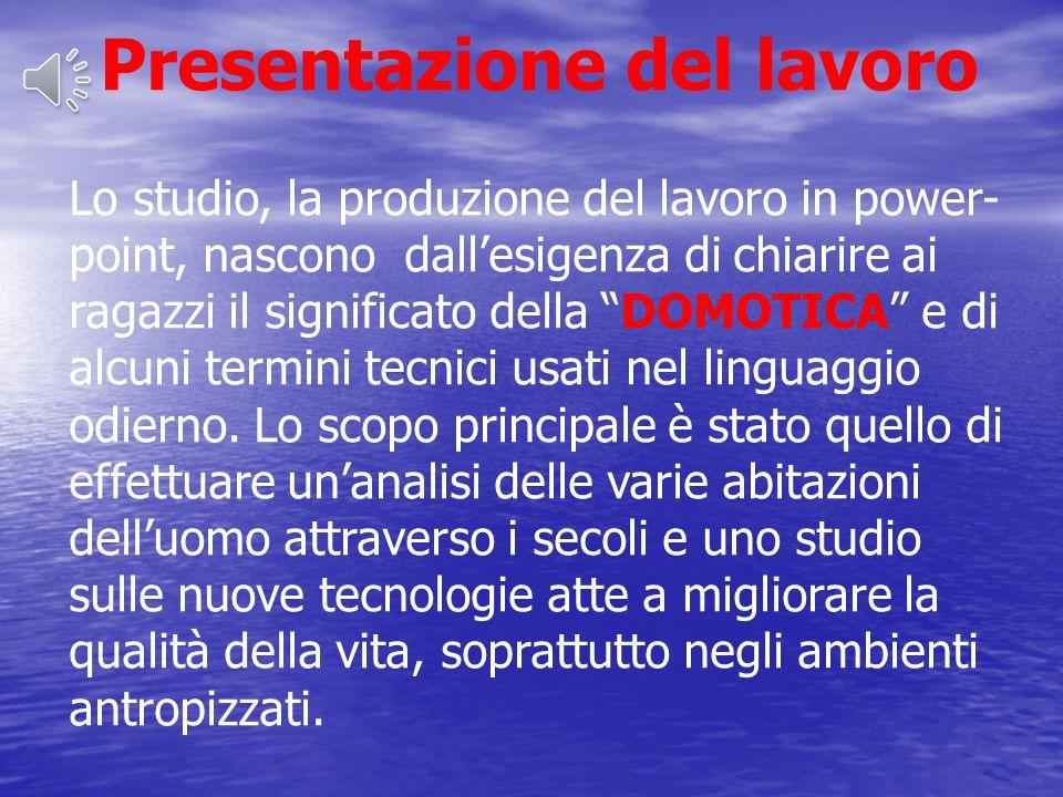 Presentazione del lavoro Lo studio, la produzione del lavoro in power- point, nascono dall'esigenza di chiarire ai ragazzi il significato della DOMOTICA e di alcuni termini tecnici usati nel linguaggio odierno.