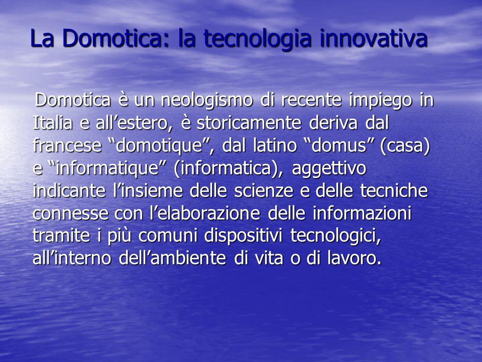 La Domotica: la tecnologia innovativa Domotica è un neologismo di recente impiego in Italia e all'estero, è storicamente deriva dal francese domotique , dal latino domus (casa) e informatique (informatica), aggettivo indicante l'insieme delle scienze e delle tecniche connesse con l'elaborazione delle informazioni tramite i più comuni dispositivi tecnologici, all'interno dell'ambiente di vita o di lavoro.