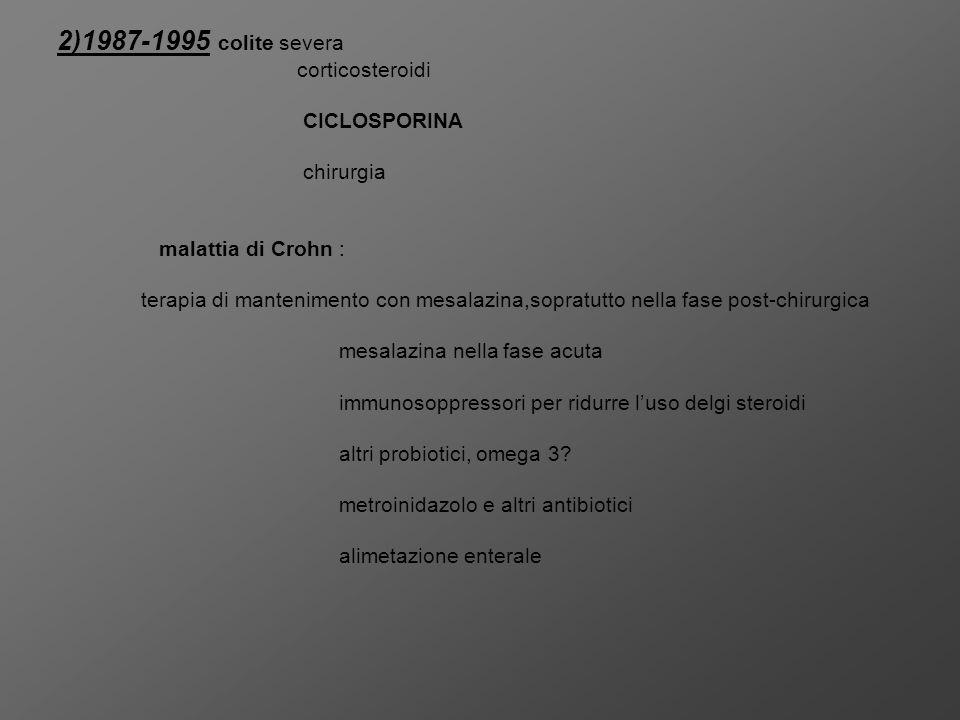 2)1987-1995 colite severa corticosteroidi CICLOSPORINA chirurgia malattia di Crohn : terapia di mantenimento con mesalazina,sopratutto nella fase post