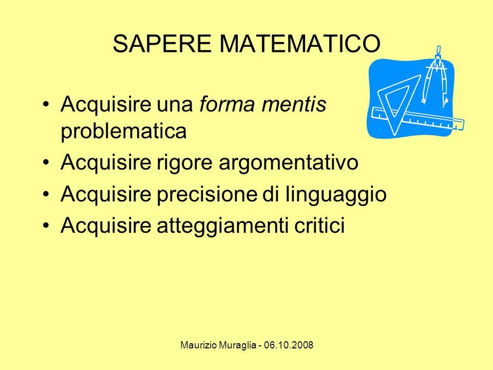 Maurizio Muraglia - 06.10.2008 SAPERE MATEMATICO •Acquisire una forma mentis problematica •Acquisire rigore argomentativo •Acquisire precisione di lin