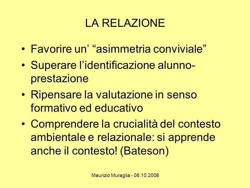 """Maurizio Muraglia - 06.10.2008 LA RELAZIONE •Favorire un' """"asimmetria conviviale"""" •Superare l'identificazione alunno- prestazione •Ripensare la valuta"""