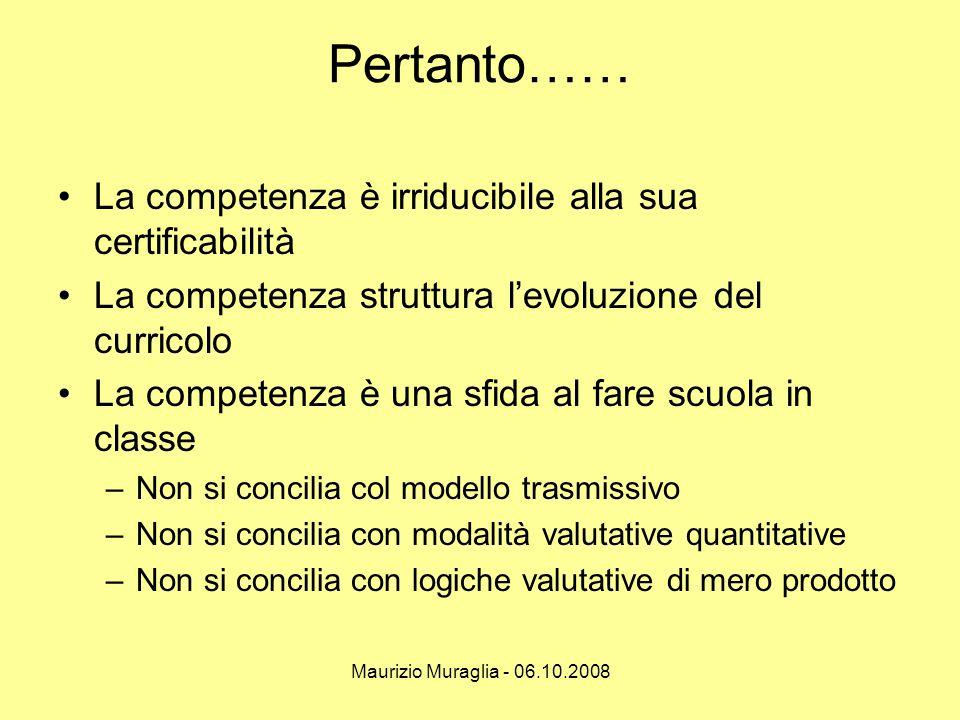Maurizio Muraglia - 06.10.2008 Pertanto…… •La competenza è irriducibile alla sua certificabilità •La competenza struttura l'evoluzione del curricolo •