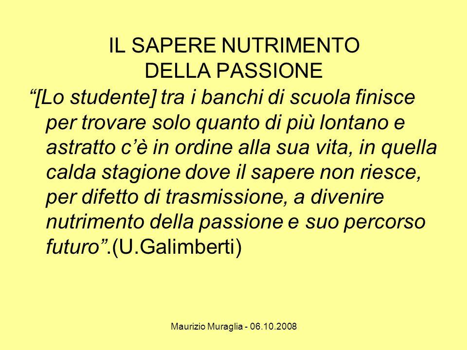 """Maurizio Muraglia - 06.10.2008 IL SAPERE NUTRIMENTO DELLA PASSIONE """"[Lo studente] tra i banchi di scuola finisce per trovare solo quanto di più lontan"""