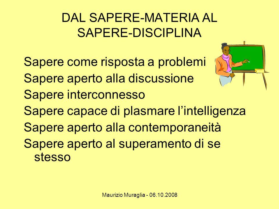 Maurizio Muraglia - 06.10.2008 DAL SAPERE-MATERIA AL SAPERE-DISCIPLINA Sapere come risposta a problemi Sapere aperto alla discussione Sapere interconn