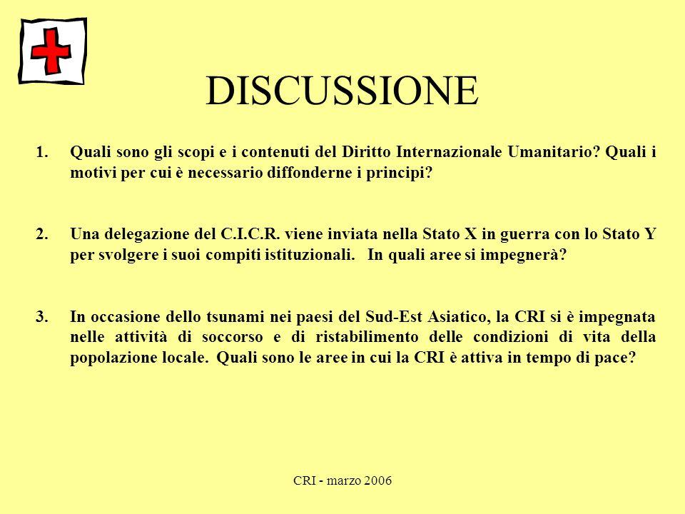 CRI - marzo 2006 DISCUSSIONE 1.Quali sono gli scopi e i contenuti del Diritto Internazionale Umanitario? Quali i motivi per cui è necessario diffonder