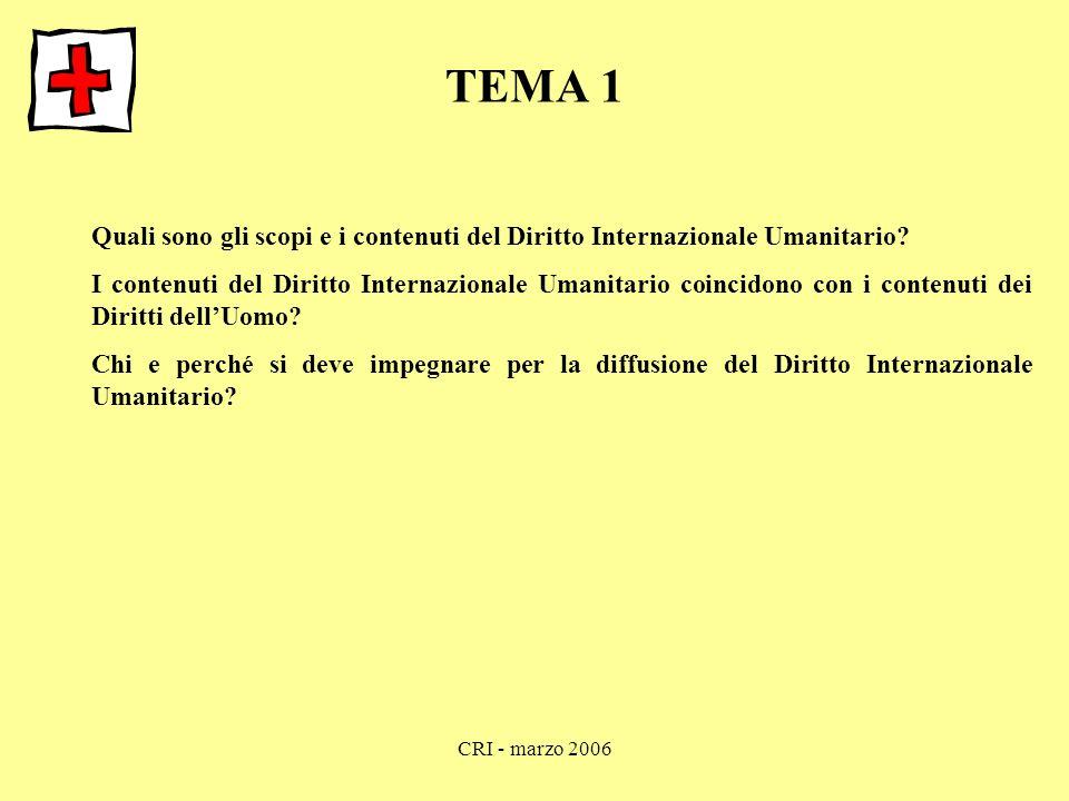 CRI - marzo 2006 TEMA 1 Quali sono gli scopi e i contenuti del Diritto Internazionale Umanitario? I contenuti del Diritto Internazionale Umanitario co
