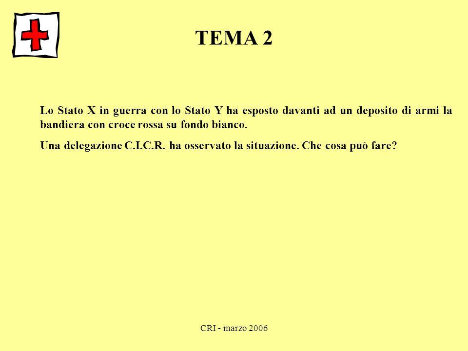 CRI - marzo 2006 TEMA 2 Lo Stato X in guerra con lo Stato Y ha esposto davanti ad un deposito di armi la bandiera con croce rossa su fondo bianco. Una