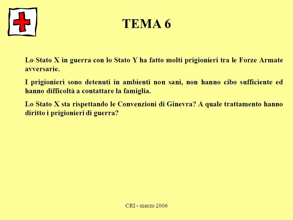 CRI - marzo 2006 TEMA 6 Lo Stato X in guerra con lo Stato Y ha fatto molti prigionieri tra le Forze Armate avversarie. I prigionieri sono detenuti in