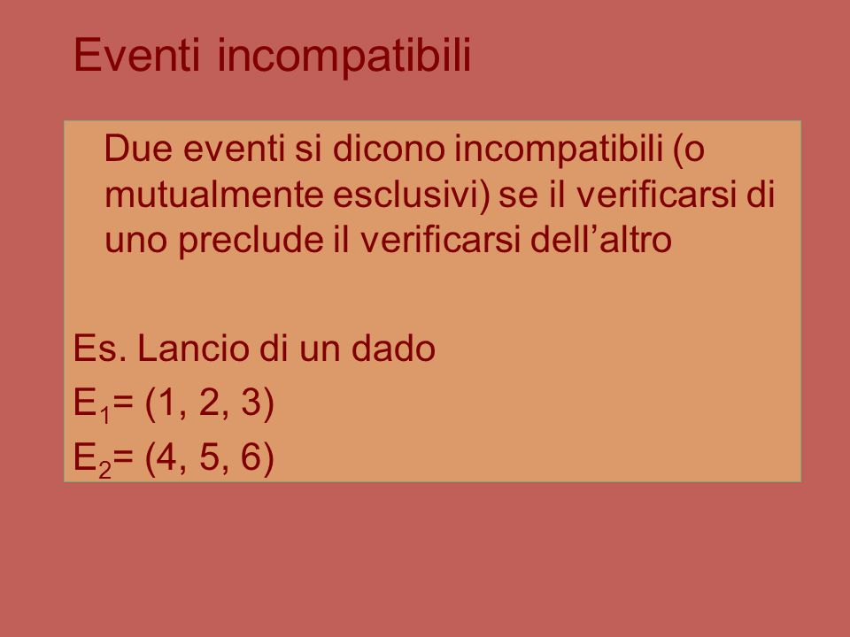 Eventi incompatibili Due eventi si dicono incompatibili (o mutualmente esclusivi) se il verificarsi di uno preclude il verificarsi dell'altro Es.