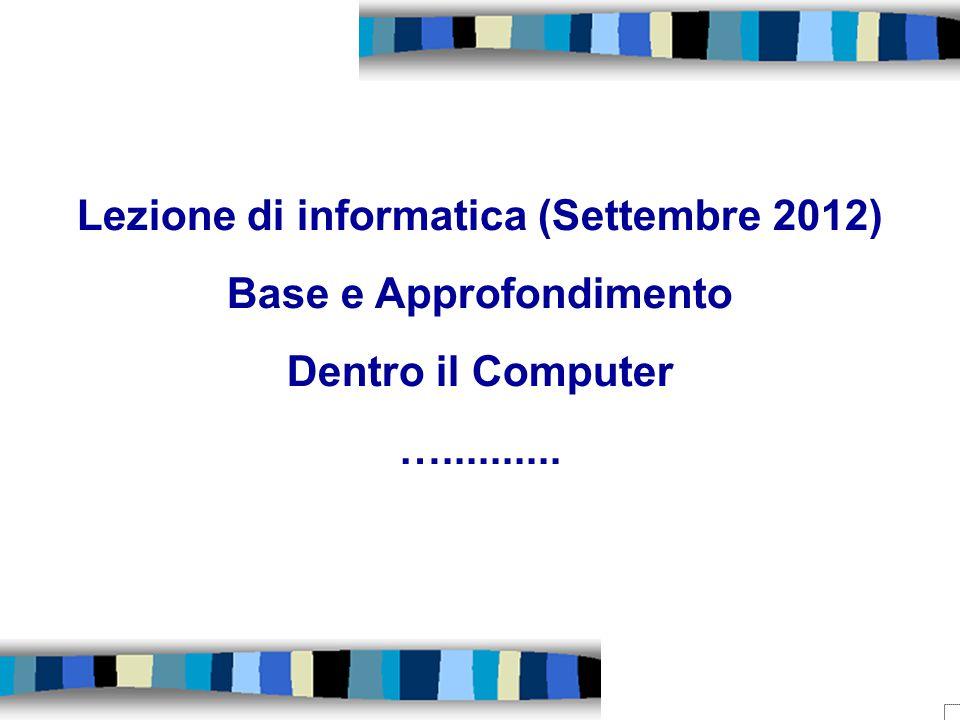 Lezione di informatica (Settembre 2012) Base e Approfondimento Dentro il Computer …..........