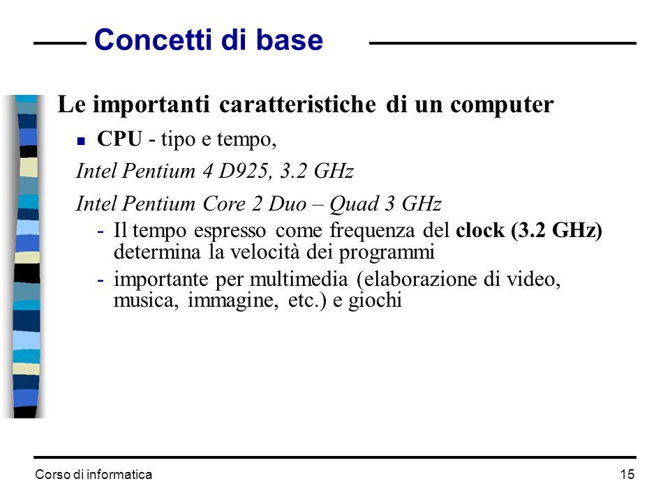 Corso di informatica15 Le importanti caratteristiche di un computer  CPU - tipo e tempo, Intel Pentium 4 D925, 3.2 GHz Intel Pentium Core 2 Duo – Qua