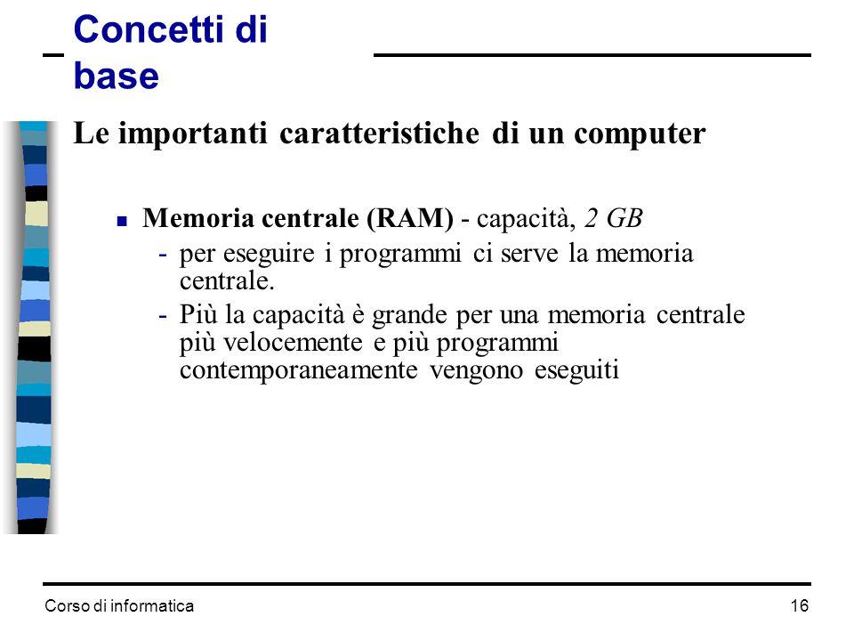 Corso di informatica16 Le importanti caratteristiche di un computer  Memoria centrale (RAM) - capacità, 2 GB -per eseguire i programmi ci serve la me