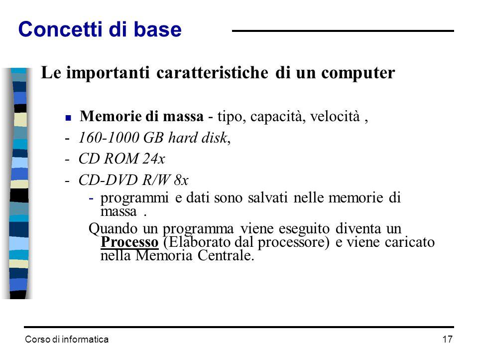Corso di informatica17 Le importanti caratteristiche di un computer  Memorie di massa - tipo, capacità, velocità, - 160-1000 GB hard disk, - CD ROM 2