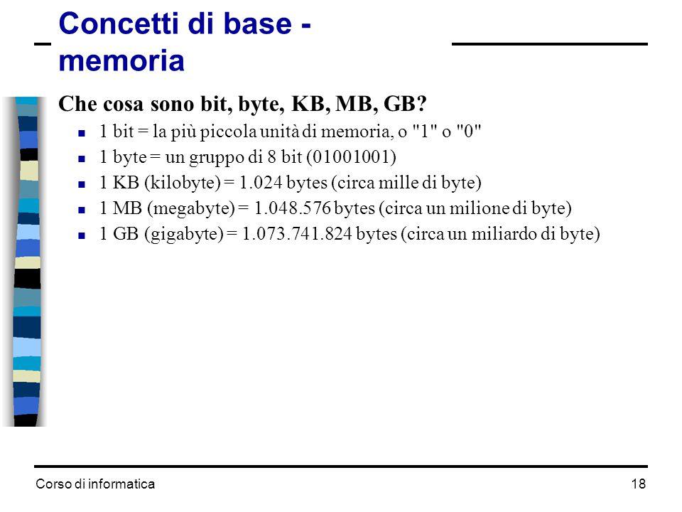 Corso di informatica18 Concetti di base - memoria Che cosa sono bit, byte, KB, MB, GB?  1 bit = la più piccola unità di memoria, o