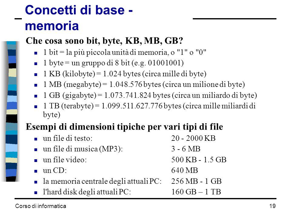 Corso di informatica19 Concetti di base - memoria Che cosa sono bit, byte, KB, MB, GB?  1 bit = la più piccola unità di memoria, o