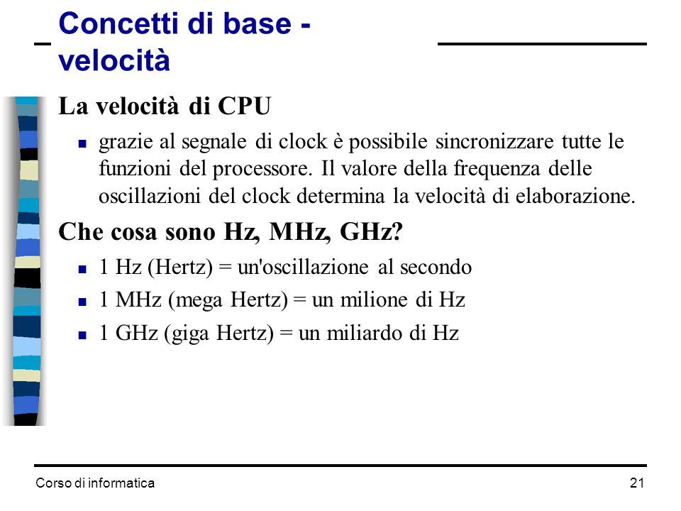 Corso di informatica21 Concetti di base - velocità La velocità di CPU  grazie al segnale di clock è possibile sincronizzare tutte le funzioni del pro
