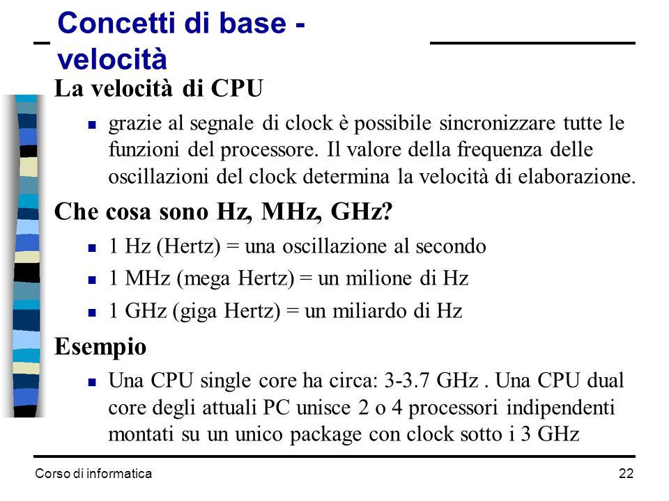 Corso di informatica22 Concetti di base - velocità La velocità di CPU  grazie al segnale di clock è possibile sincronizzare tutte le funzioni del pro