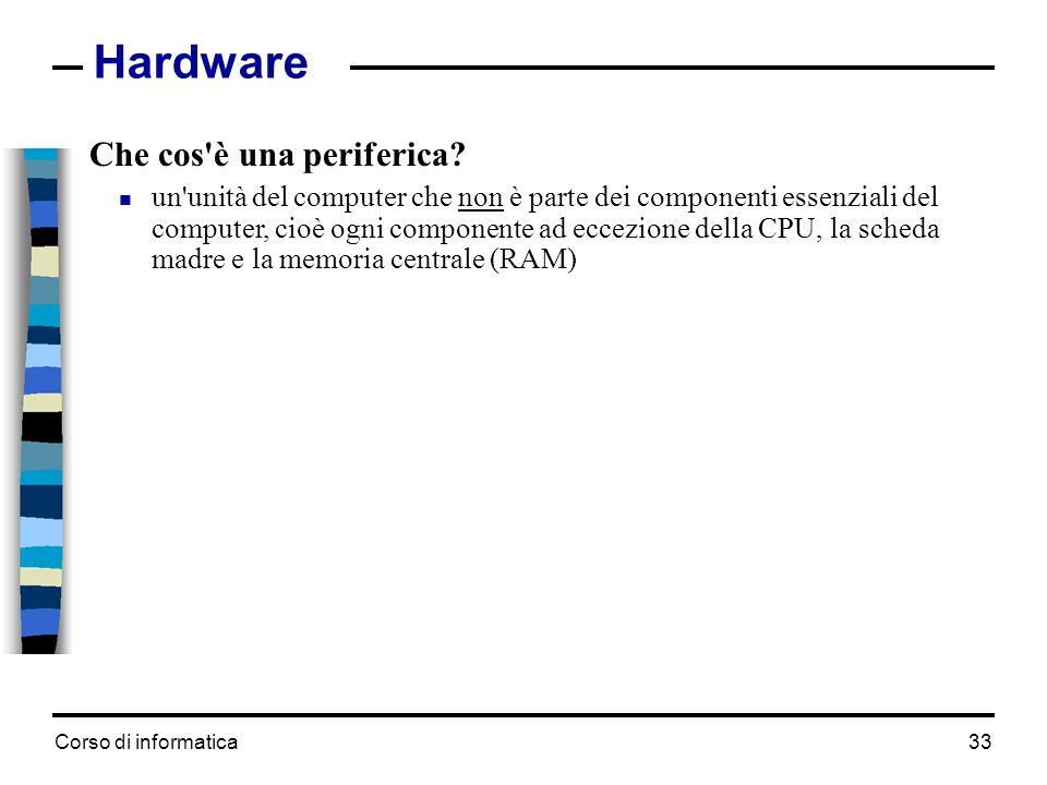 Corso di informatica33 Hardware Che cos'è una periferica?  un'unità del computer che non è parte dei componenti essenziali del computer, cioè ogni co