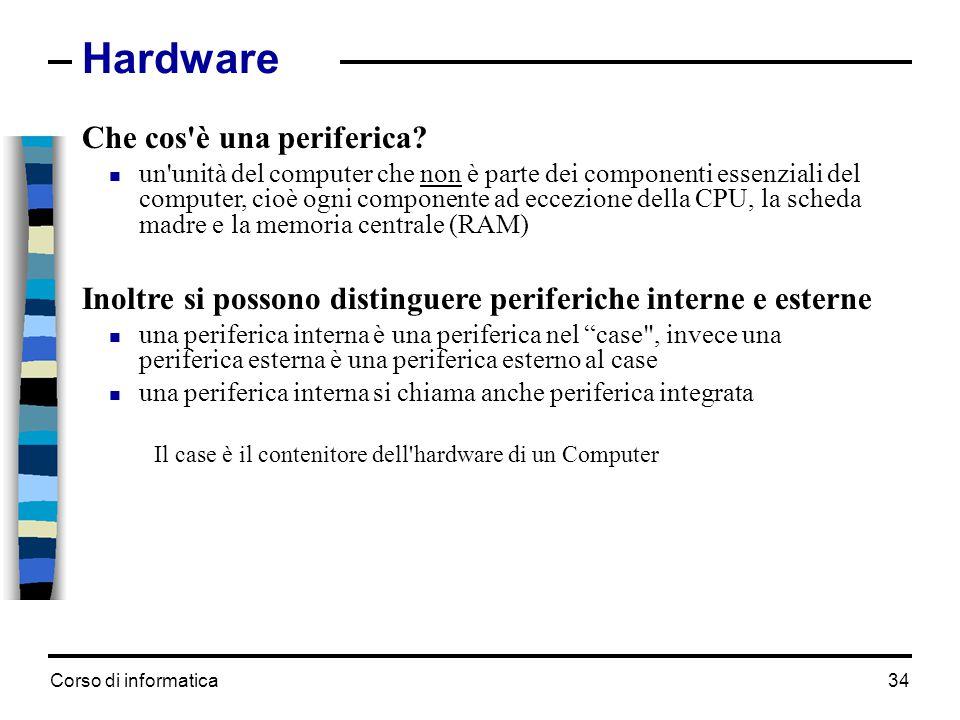 Corso di informatica34 Hardware Che cos'è una periferica?  un'unità del computer che non è parte dei componenti essenziali del computer, cioè ogni co