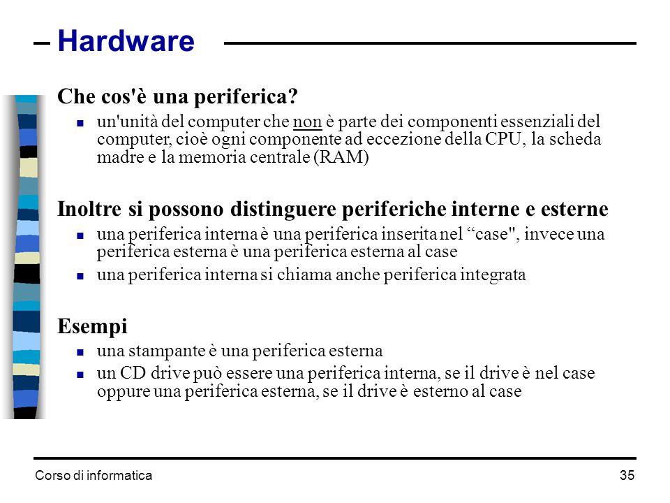 Corso di informatica35 Hardware Che cos'è una periferica?  un'unità del computer che non è parte dei componenti essenziali del computer, cioè ogni co