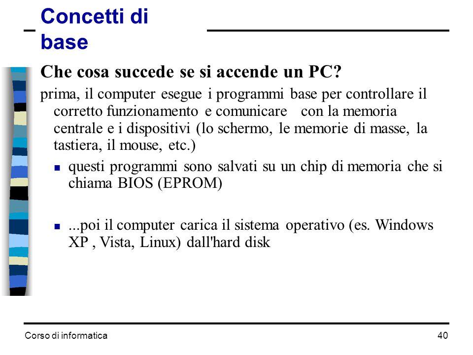 Corso di informatica40 Concetti di base Che cosa succede se si accende un PC? prima, il computer esegue i programmi base per controllare il corretto f