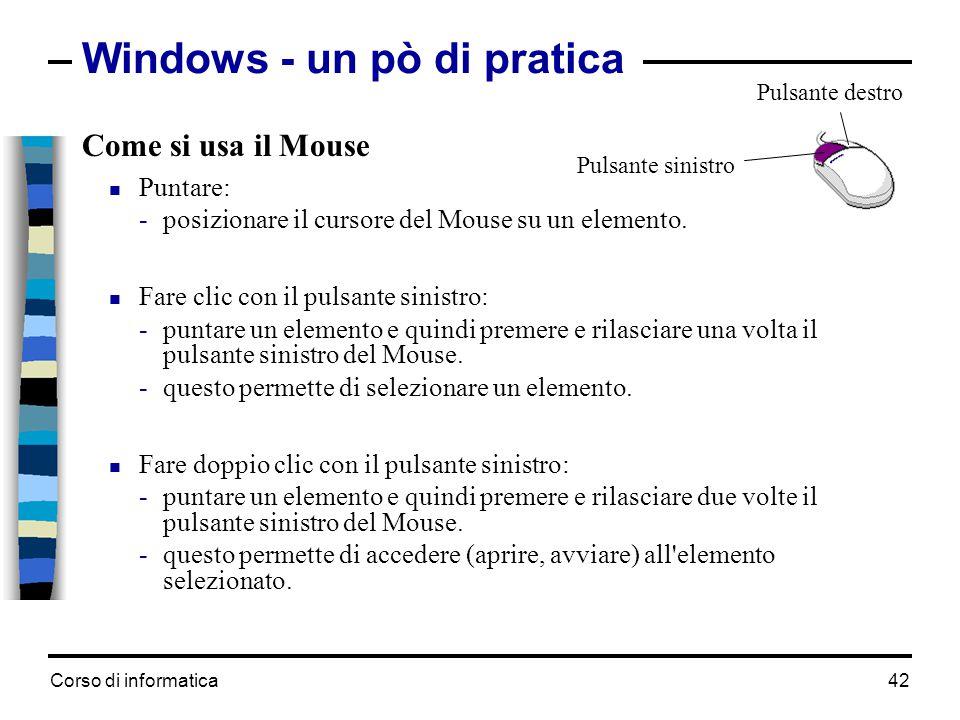 Corso di informatica42 Windows - un pò di pratica Come si usa il Mouse  Puntare: -posizionare il cursore del Mouse su un elemento.  Fare clic con il