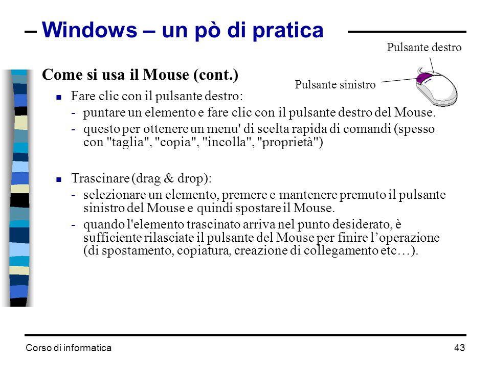 Corso di informatica43 Windows – un pò di pratica Come si usa il Mouse (cont.)  Fare clic con il pulsante destro: -puntare un elemento e fare clic co