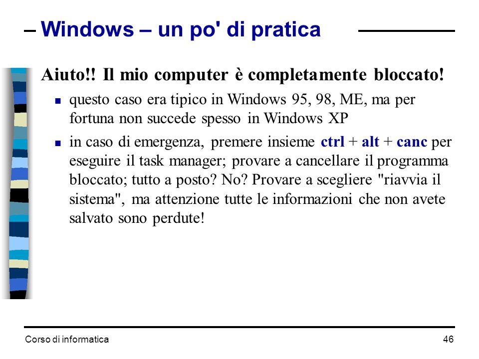 Corso di informatica46 Windows – un po' di pratica Aiuto!! Il mio computer è completamente bloccato!  questo caso era tipico in Windows 95, 98, ME, m