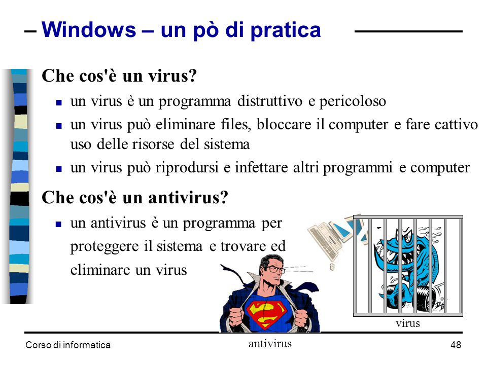 Corso di informatica48 Windows – un pò di pratica Che cos'è un virus?  un virus è un programma distruttivo e pericoloso  un virus può eliminare file