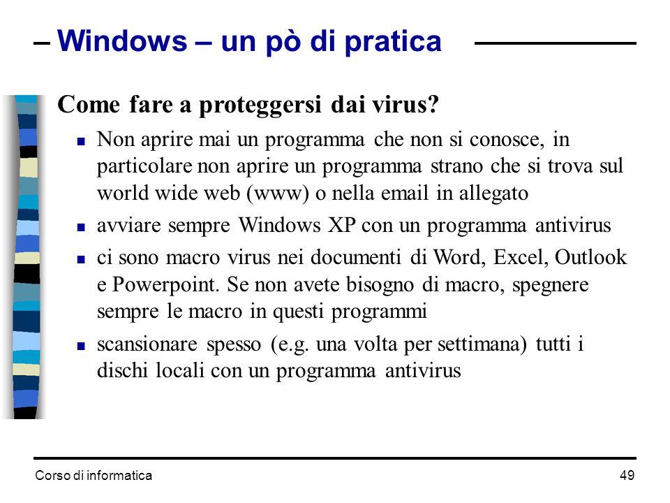 Corso di informatica49 Windows – un pò di pratica Come fare a proteggersi dai virus?  Non aprire mai un programma che non si conosce, in particolare